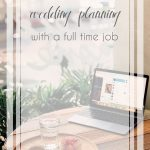 How to Balance Wedding Planning with a Full Time Job | Hill City Bride Virginia Weddings Blog